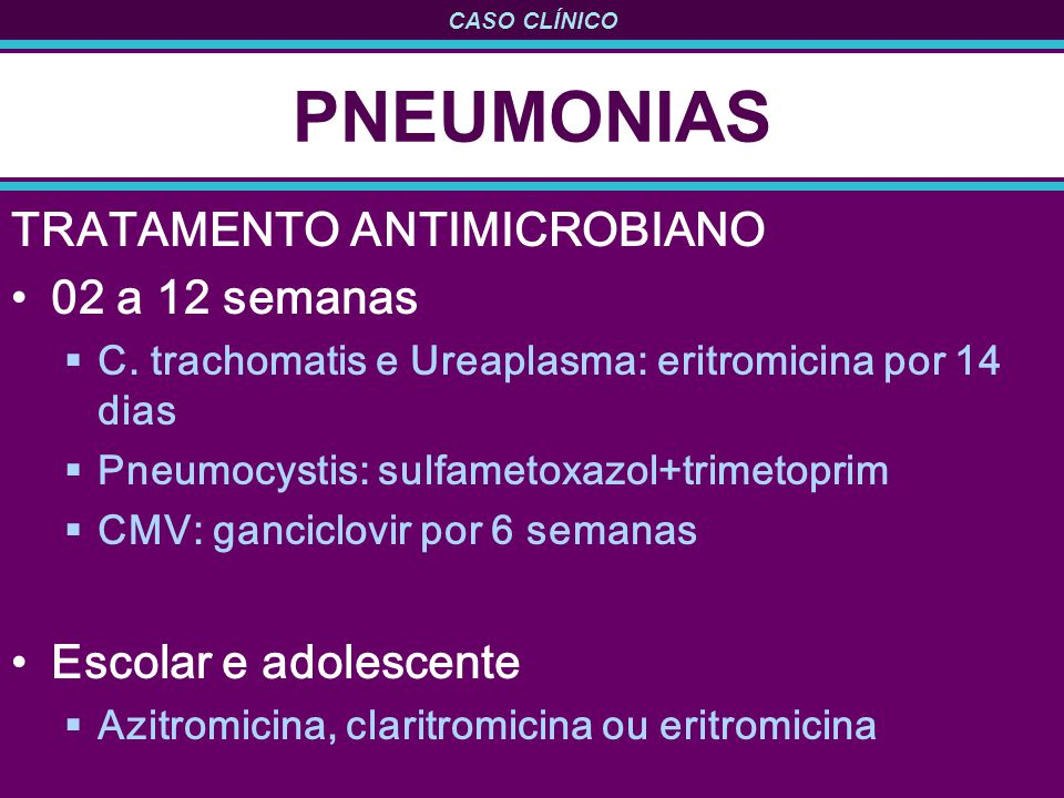 CASO CLÍNICO PNEUMONIAS TRATAMENTO ANTIMICROBIANO 02 a 12 semanas C. trachomatis e Ureaplasma: eritromicina por 14 dias Pneumocystis: sulfametoxazol+t