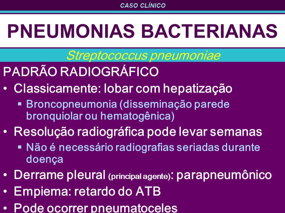 CASO CLÍNICO PNEUMONIAS BACTERIANAS PADRÃO RADIOGRÁFICO Classicamente: lobar com hepatização Broncopneumonia (disseminação parede bronquiolar ou hematogênica) Resolução radiográfica pode levar semanas Não é necessário radiografias seriadas durante doença Derrame pleural (principal agente) : parapneumônico Empiema: retardo do ATB Pode ocorrer pneumatoceles Streptococcus pneumoniae