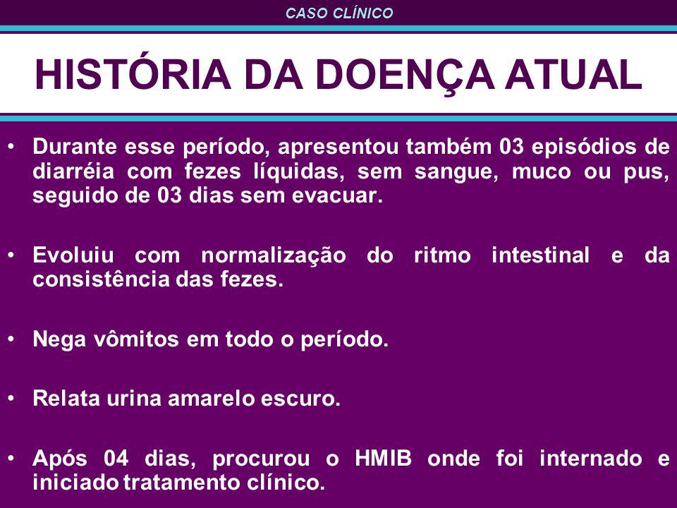 CASO CLÍNICO HISTÓRIA DA DOENÇA ATUAL Durante esse período, apresentou também 03 episódios de diarréia com fezes líquidas, sem sangue, muco ou pus, seguido de 03 dias sem evacuar.