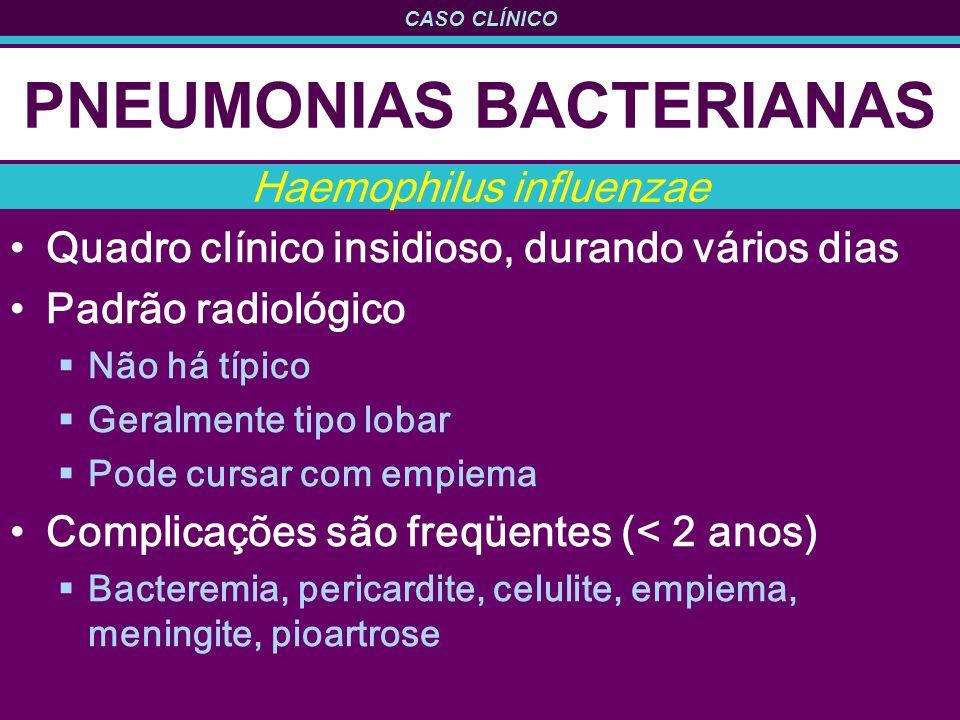 CASO CLÍNICO PNEUMONIAS BACTERIANAS Quadro clínico insidioso, durando vários dias Padrão radiológico Não há típico Geralmente tipo lobar Pode cursar com empiema Complicações são freqüentes (< 2 anos) Bacteremia, pericardite, celulite, empiema, meningite, pioartrose Haemophilus influenzae