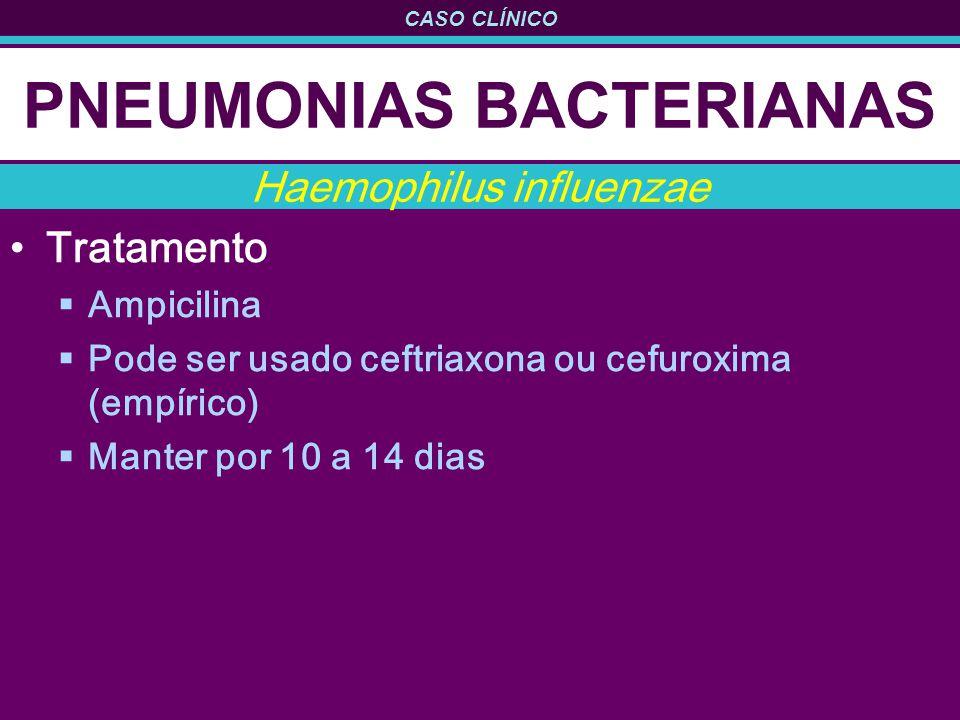 CASO CLÍNICO PNEUMONIAS BACTERIANAS Tratamento Ampicilina Pode ser usado ceftriaxona ou cefuroxima (empírico) Manter por 10 a 14 dias Haemophilus infl