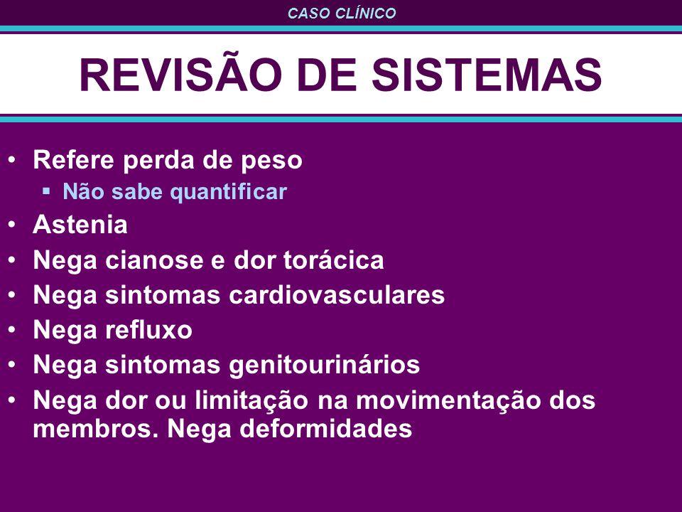 CASO CLÍNICO REVISÃO DE SISTEMAS Refere perda de peso Não sabe quantificar Astenia Nega cianose e dor torácica Nega sintomas cardiovasculares Nega ref