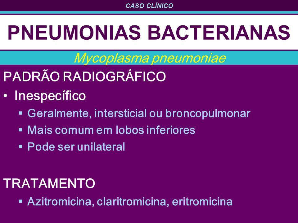 CASO CLÍNICO PNEUMONIAS BACTERIANAS PADRÃO RADIOGRÁFICO Inespecífico Geralmente, intersticial ou broncopulmonar Mais comum em lobos inferiores Pode ser unilateral TRATAMENTO Azitromicina, claritromicina, eritromicina Mycoplasma pneumoniae