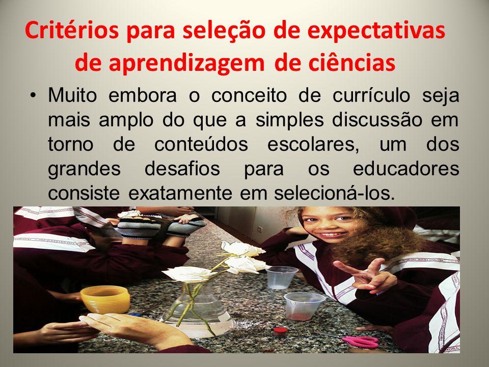 Critérios para seleção de expectativas de aprendizagem de ciências Muito embora o conceito de currículo seja mais amplo do que a simples discussão em torno de conteúdos escolares, um dos grandes desafios para os educadores consiste exatamente em selecioná-los.