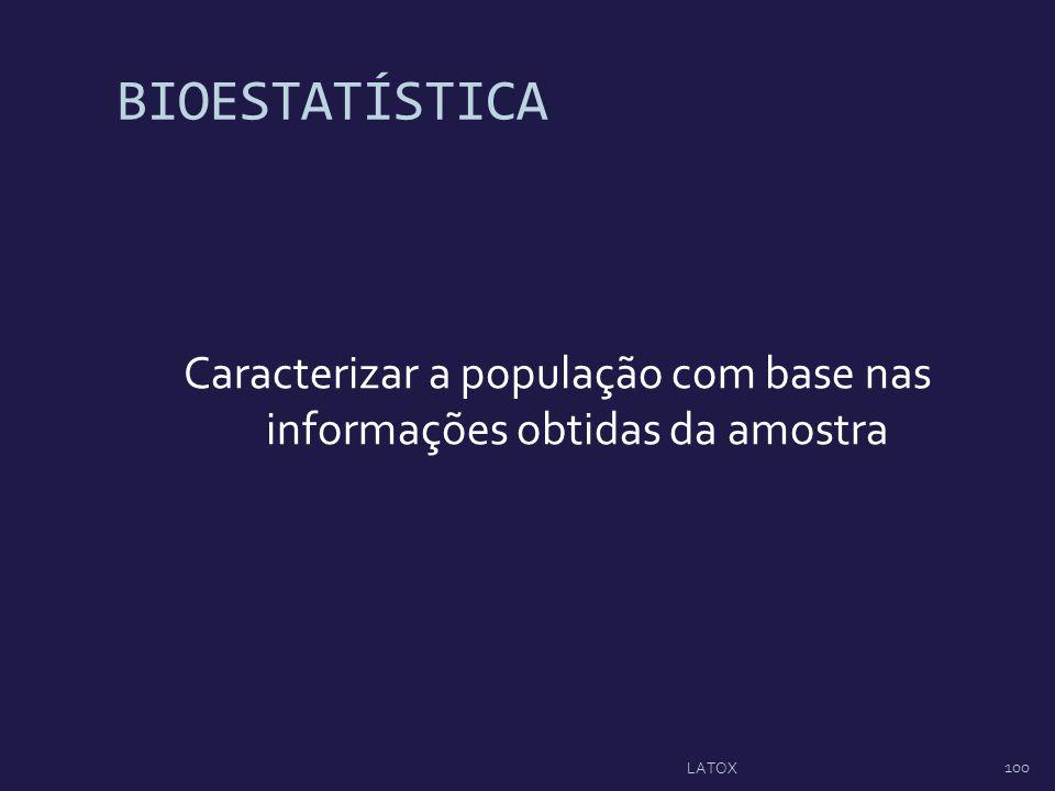 BIOESTATÍSTICA Caracterizar a população com base nas informações obtidas da amostra 100 LATOX