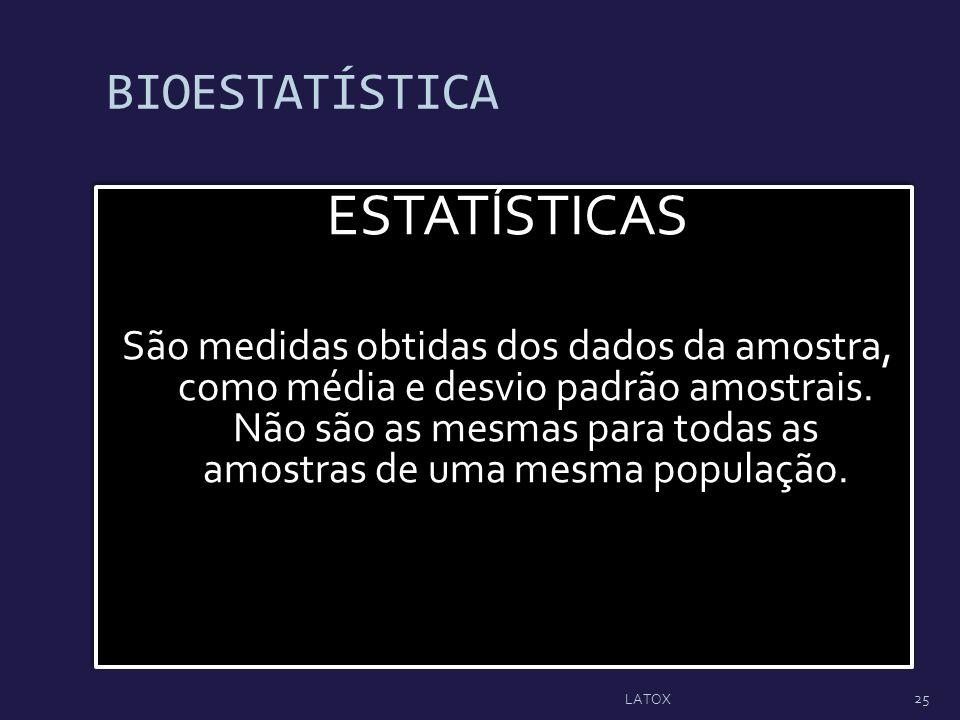 BIOESTATÍSTICA ESTATÍSTICAS São medidas obtidas dos dados da amostra, como média e desvio padrão amostrais. Não são as mesmas para todas as amostras d