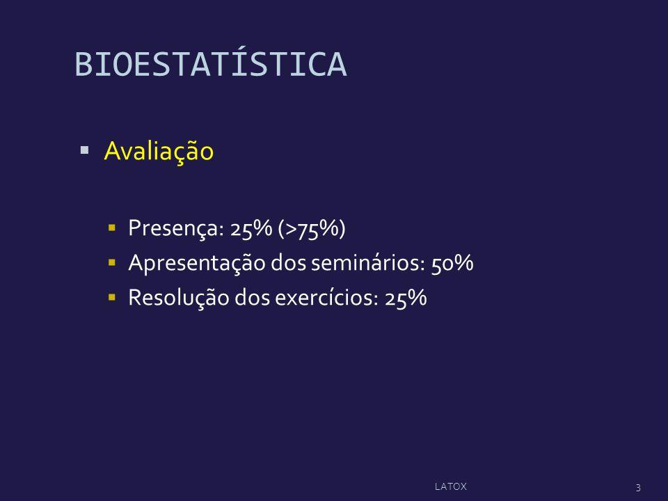 BIOESTATÍSTICA Avaliação Presença: 25% (>75%) Apresentação dos seminários: 50% Resolução dos exercícios: 25% LATOX 3
