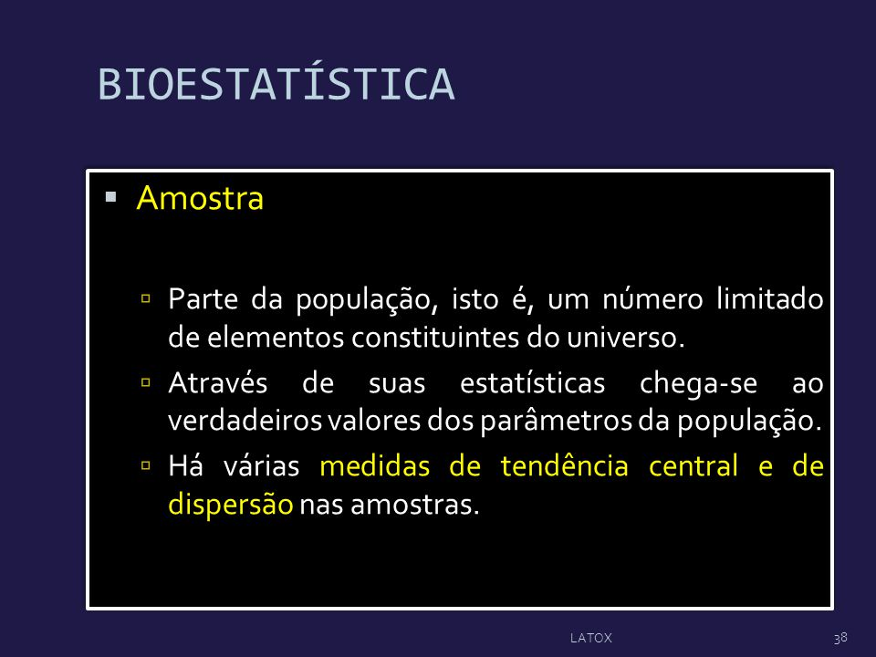 BIOESTATÍSTICA Amostra Parte da população, isto é, um número limitado de elementos constituintes do universo. Através de suas estatísticas chega-se ao