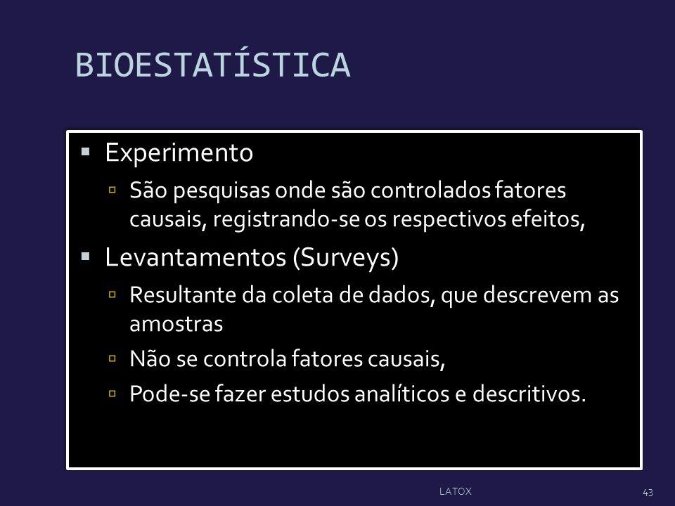 BIOESTATÍSTICA Experimento São pesquisas onde são controlados fatores causais, registrando-se os respectivos efeitos, Levantamentos (Surveys) Resultan