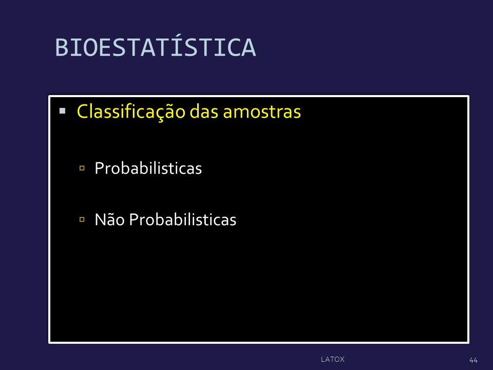 BIOESTATÍSTICA Classificação das amostras Probabilisticas Não Probabilisticas Classificação das amostras Probabilisticas Não Probabilisticas 44 LATOX