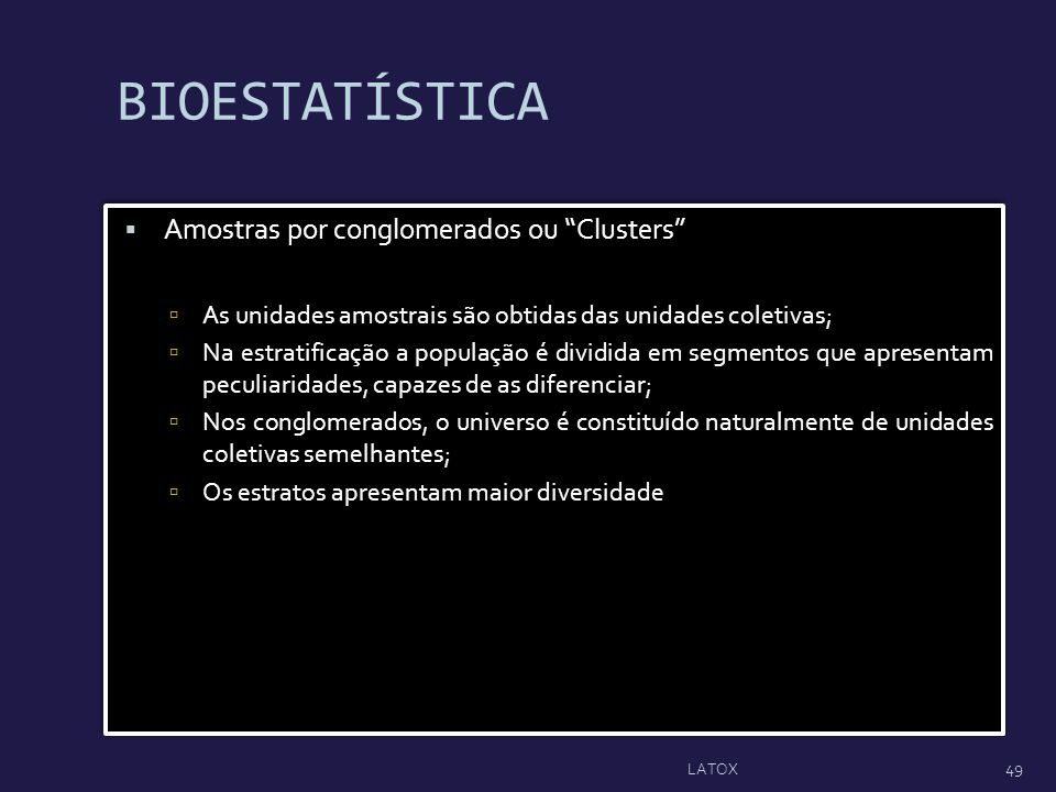BIOESTATÍSTICA Amostras por conglomerados ou Clusters As unidades amostrais são obtidas das unidades coletivas; Na estratificação a população é dividi