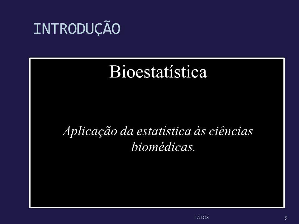 INTRODUÇÃO Bioestatística Aplicação da estatística às ciências biomédicas. Bioestatística Aplicação da estatística às ciências biomédicas. 5 LATOX