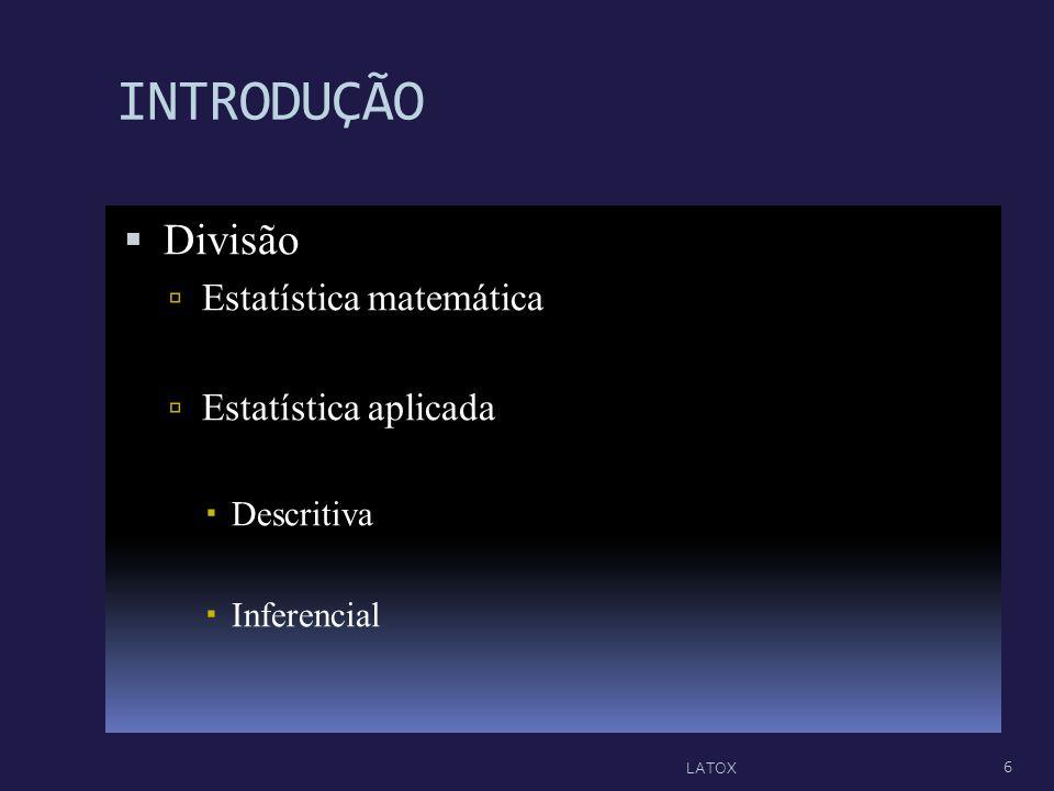 INTRODUÇÃO Divisão Estatística matemática Estatística aplicada Descritiva Inferencial 6 LATOX