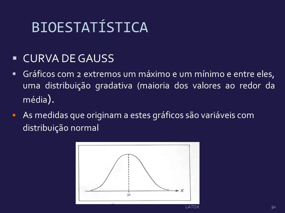 BIOESTATÍSTICA CURVA DE GAUSS Gráficos com 2 extremos um máximo e um mínimo e entre eles, uma distribuição gradativa (maioria dos valores ao redor da