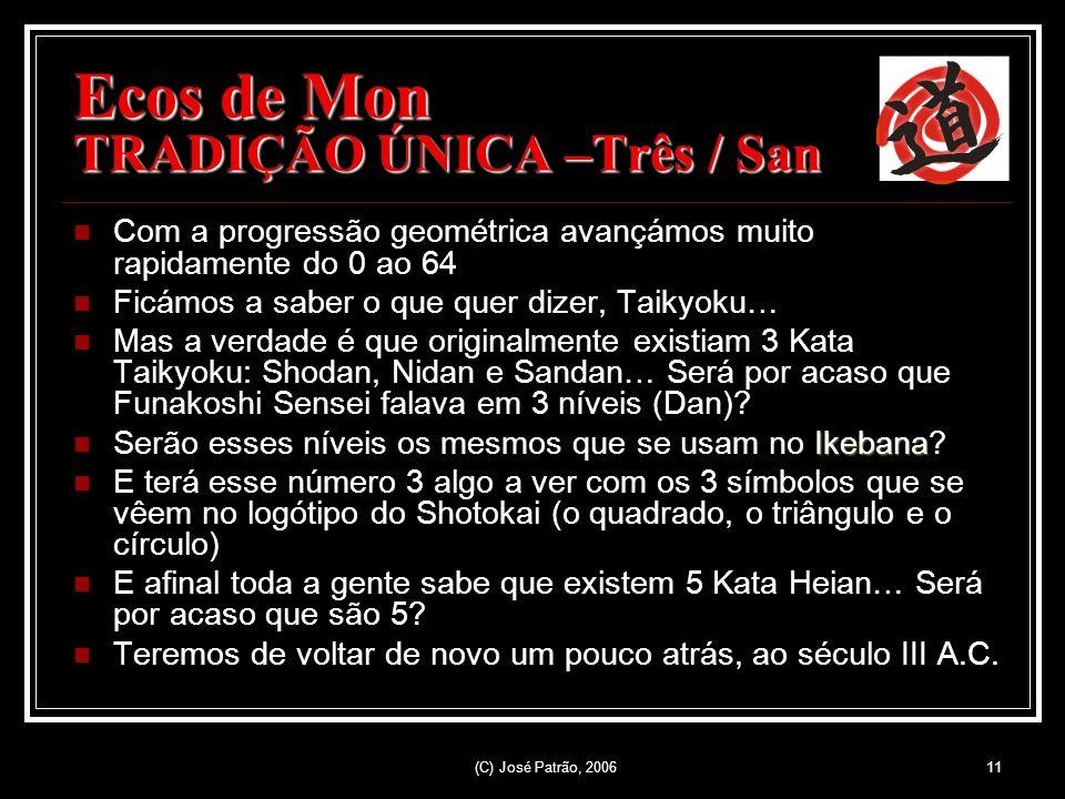 (C) José Patrão, 200611 Ecos de Mon TRADIÇÃO ÚNICA –Três / San Com a progressão geométrica avançámos muito rapidamente do 0 ao 64 Ficámos a saber o que quer dizer, Taikyoku… Mas a verdade é que originalmente existiam 3 Kata Taikyoku: Shodan, Nidan e Sandan… Será por acaso que Funakoshi Sensei falava em 3 níveis (Dan).