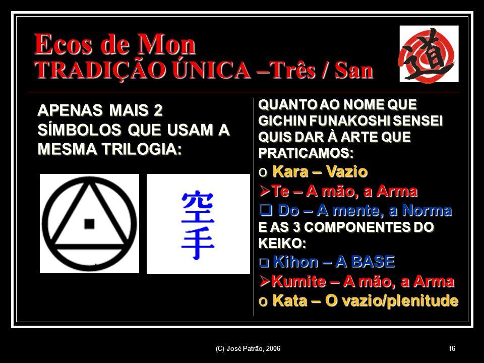 (C) José Patrão, 200616 Ecos de Mon TRADIÇÃO ÚNICA –Três / San APENAS MAIS 2 SÍMBOLOS QUE USAM A MESMA TRILOGIA: QUANTO AO NOME QUE GICHIN FUNAKOSHI SENSEI QUIS DAR À ARTE QUE PRATICAMOS: o Ko Ko Ko Kara – Vazio T Te – A mão, a Arma D Do – A mente, a Norma E AS 3 COMPONENTES DO KEIKO: K Kihon – A BASE umite – A mão, a Arma o Ko Ko Ko Kata – O vazio/plenitude