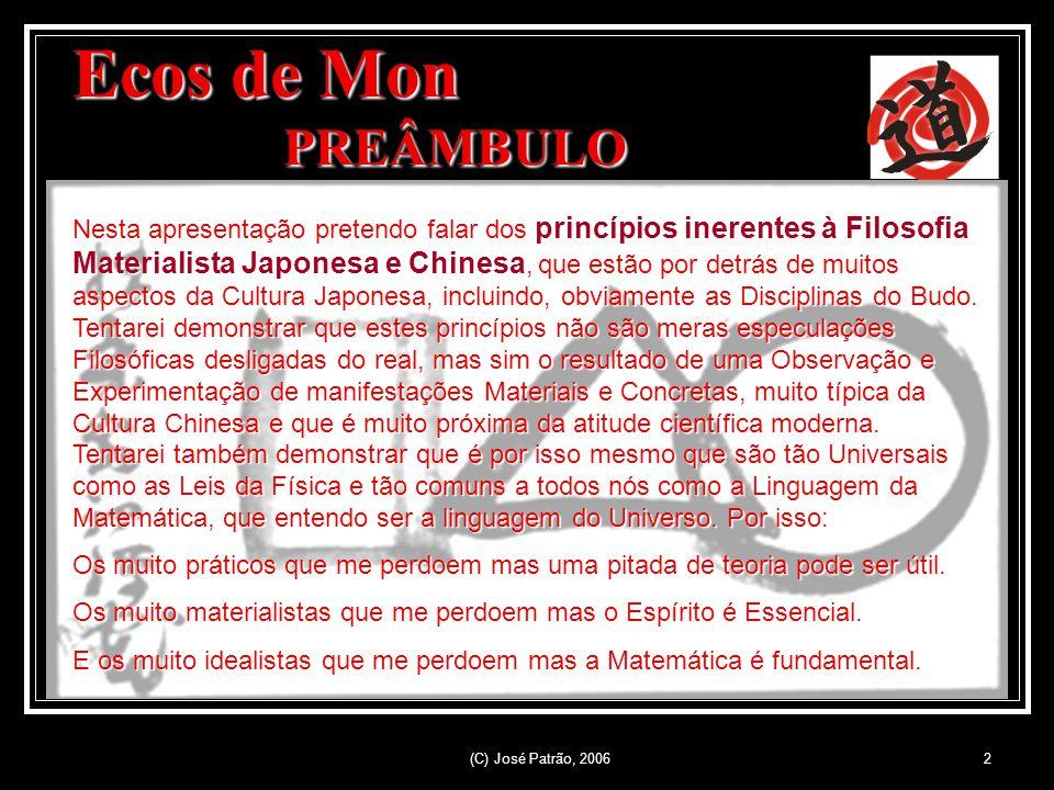 (C) José Patrão, 20062 Ecos de Mon PREÂMBULO Nesta apresentação pretendo falar dos princípios inerentes à Filosofia Materialista Japonesa e Chinesa, que estão por detrás de muitos aspectos da Cultura Japonesa, incluindo, obviamente as Disciplinas do Budo.