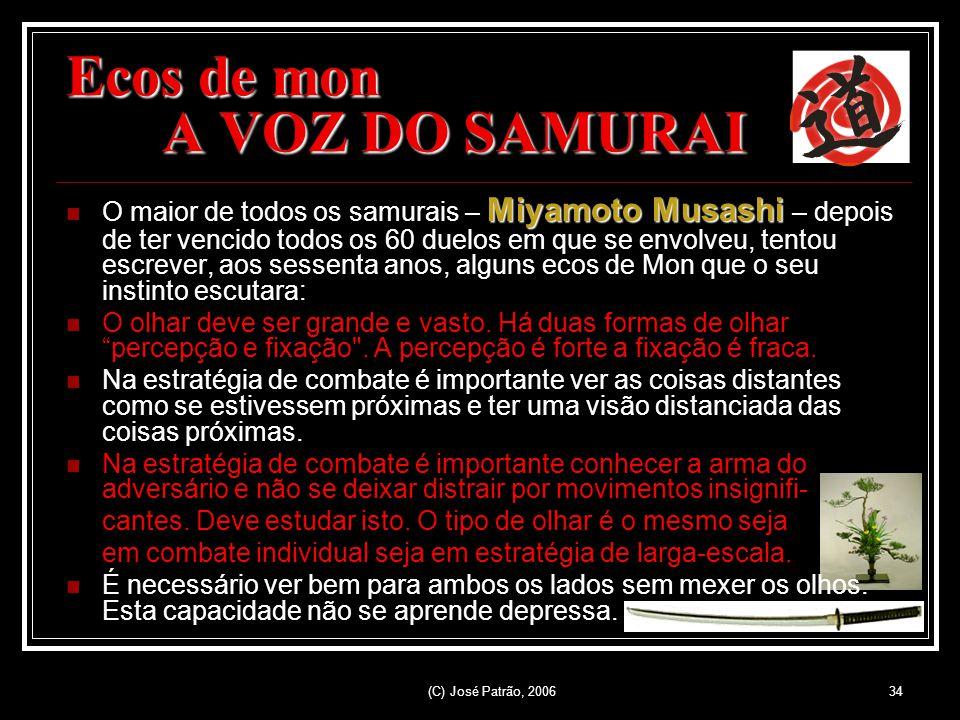 (C) José Patrão, 200634 Ecos de mon A VOZ DO SAMURAI Miyamoto Musashi O maior de todos os samurais – Miyamoto Musashi – depois de ter vencido todos os 60 duelos em que se envolveu, tentou escrever, aos sessenta anos, alguns ecos de Mon que o seu instinto escutara: O olhar deve ser grande e vasto.