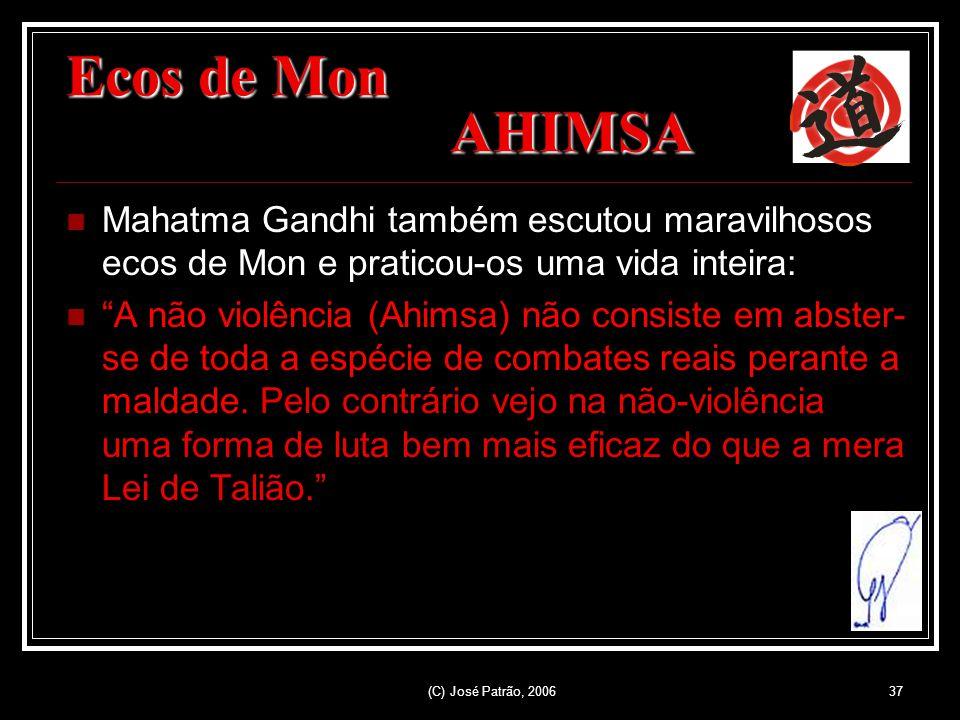 (C) José Patrão, 200637 Ecos de Mon AHIMSA Mahatma Gandhi também escutou maravilhosos ecos de Mon e praticou-os uma vida inteira: A não violência (Ahimsa) não consiste em abster- se de toda a espécie de combates reais perante a maldade.