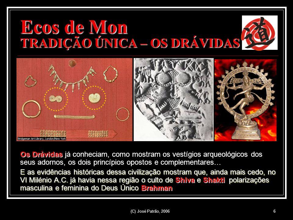 (C) José Patrão, 20066 Ecos de Mon TRADIÇÃO ÚNICA – OS DRÁVIDAS Os Drávidas já conheciam, como mostram os vestígios arqueológicos dos seus adornos, os dois princípios opostos e complementares… E as evidências históricas dessa civilização mostram que, ainda mais cedo, no VI Milénio A.C.