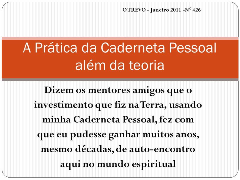 O TREVO - Janeiro 2011 -N° 426 A Prática da Caderneta Pessoal além da teoria Dizem os mentores amigos que o investimento que fiz na Terra, usando minh