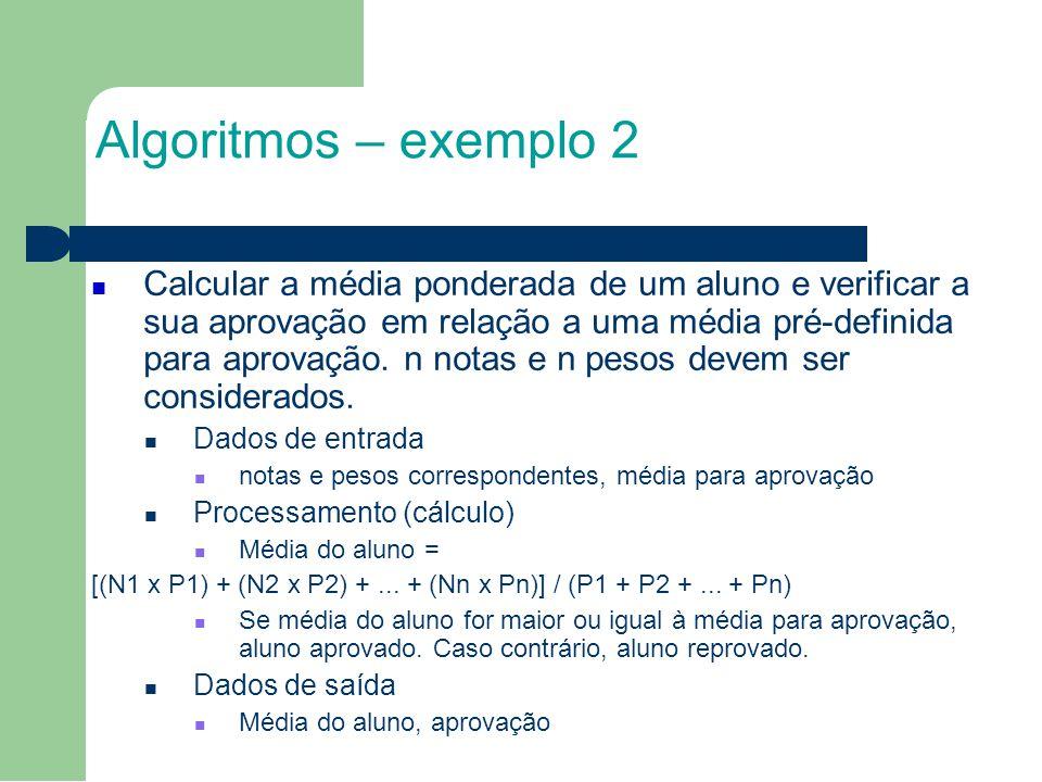 Algoritmos – exemplo 2 Calcular a média ponderada de um aluno e verificar a sua aprovação em relação a uma média pré-definida para aprovação.