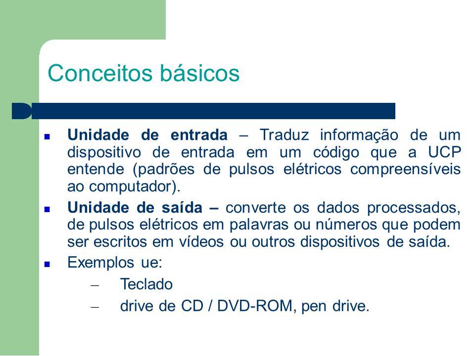 Conceitos básicos Unidade de entrada – Traduz informação de um dispositivo de entrada em um código que a UCP entende (padrões de pulsos elétricos compreensíveis ao computador).