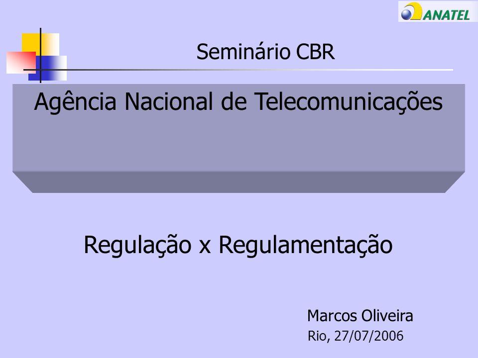 Seminário CBR Agência Nacional de Telecomunicações Regulação x Regulamentação Marcos Oliveira Rio, 27/07/2006