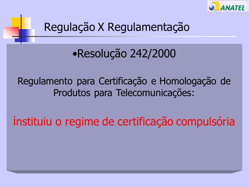 Regulação X Regulamentação Resolução 242/2000 Regulamento para Certificação e Homologação de Produtos para Telecomunicações: i nstituiu o regime de certificação compulsória