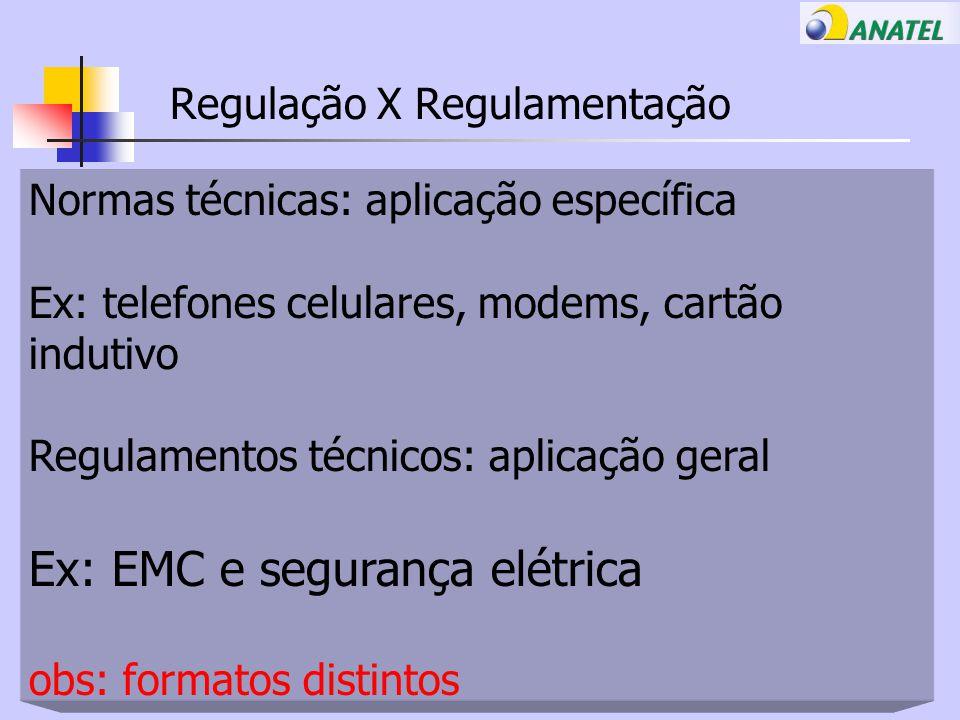 Regulação X Regulamentação Normas técnicas: aplicação específica Ex: telefones celulares, modems, cartão indutivo Regulamentos técnicos: aplicação geral Ex: EMC e segurança elétrica obs: formatos distintos