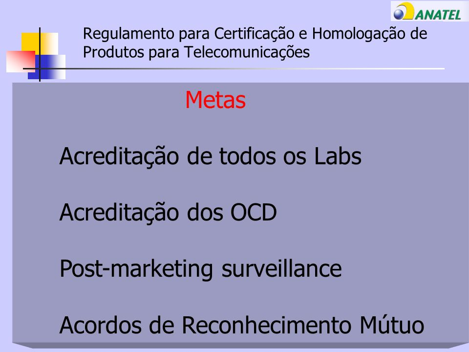Regulamento para Certificação e Homologação de Produtos para Telecomunicações Metas Acreditação de todos os Labs Acreditação dos OCD Post-marketing surveillance Acordos de Reconhecimento Mútuo