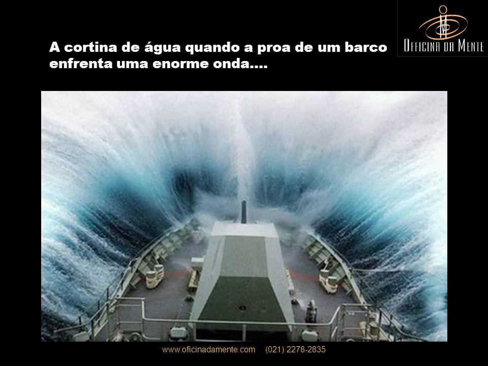 www.oficinadamente.com (021) 2278-2835 A cortina de água quando a proa de um barco enfrenta uma enorme onda….
