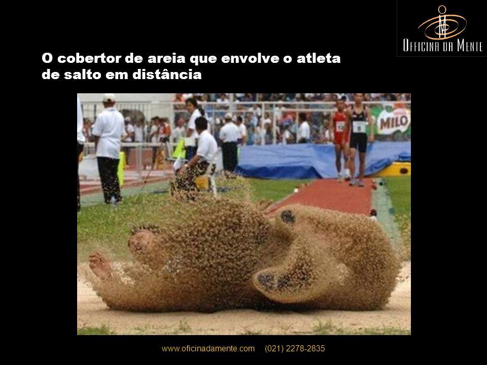 www.oficinadamente.com (021) 2278-2835 O cobertor de areia que envolve o atleta de salto em distância