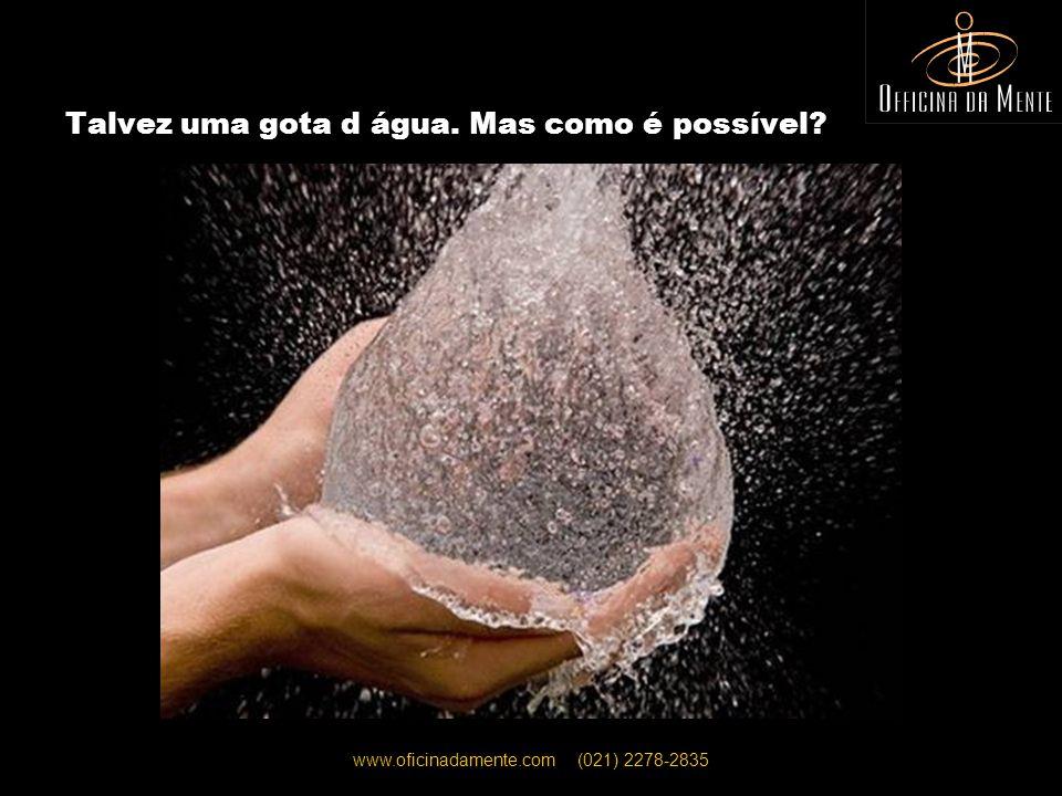 www.oficinadamente.com (021) 2278-2835 Talvez uma gota d água. Mas como é possível?
