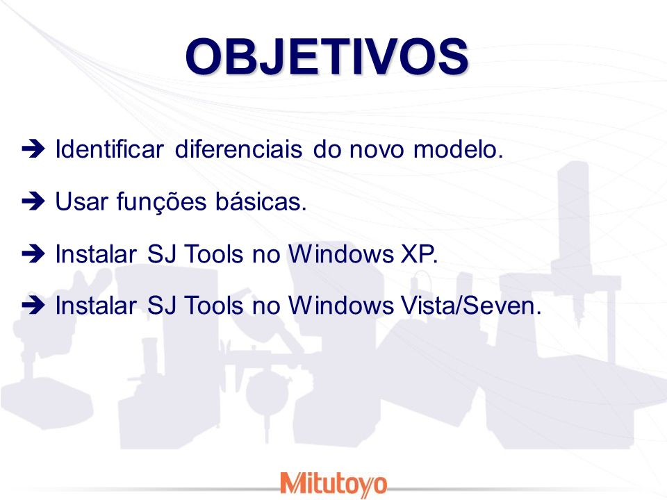 OBJETIVOS Identificar diferenciais do novo modelo. Usar funções básicas. Instalar SJ Tools no Windows XP. Instalar SJ Tools no Windows Vista/Seven.