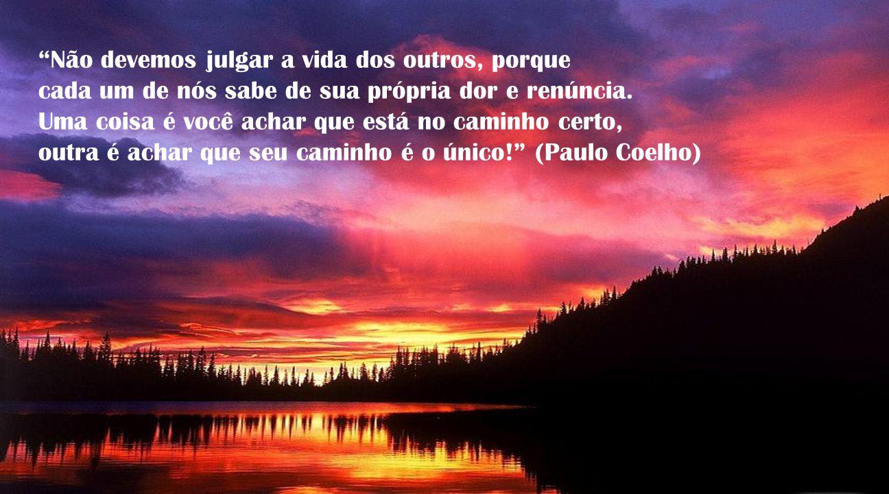 Não devemos julgar a vida dos outros, porque cada um de nós sabe de sua própria dor e renúncia.