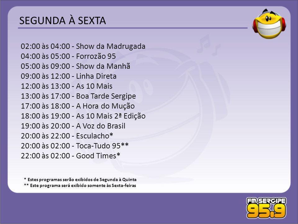 02:00 às 04:00 - Show da Madrugada 04:00 às 05:00 - Forrozão 95 05:00 às 09:00 - Show da Manhã 09:00 às 12:00 - Linha Direta 12:00 às 13:00 - As 10 Ma