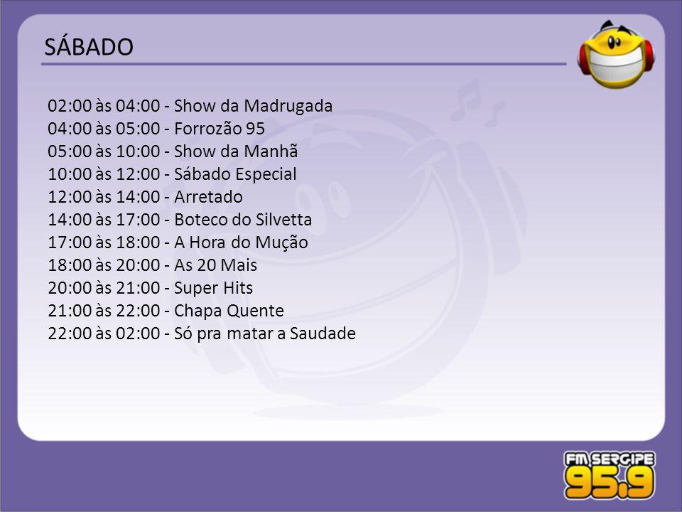02:00 às 04:00 - Show da Madrugada 04:00 às 05:00 - Forrozão 95 05:00 às 10:00 - Show da Manhã 10:00 às 12:00 - Sábado Especial 12:00 às 14:00 - Arret