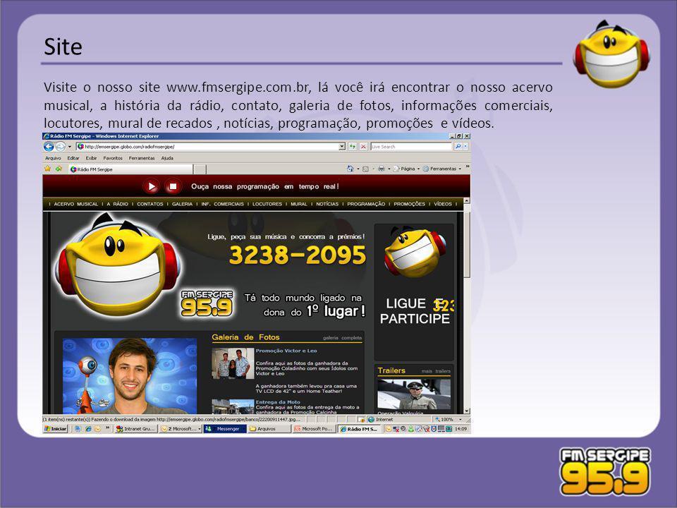 Site Visite o nosso site www.fmsergipe.com.br, lá você irá encontrar o nosso acervo musical, a história da rádio, contato, galeria de fotos, informaçõ