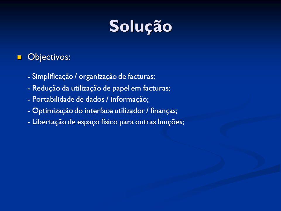 Objectivos: Objectivos: - Simplificação / organização de facturas; - Redução da utilização de papel em facturas; - Portabilidade de dados / informação; - Optimização do interface utilizador / finanças; - Libertação de espaço físico para outras funções; Solução