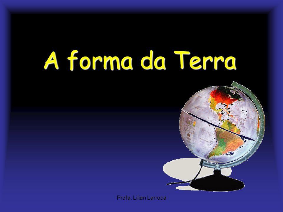 A forma da Terra Profa. Lilian Larroca