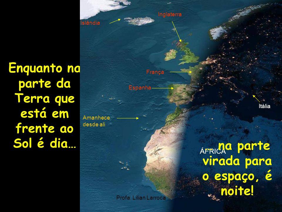 Enquanto na parte da Terra que está em frente ao Sol é dia… França Islândia Itália Inglaterra ÁFRICA Amanhece desde ali Espanha Profa. Lilian Larroca