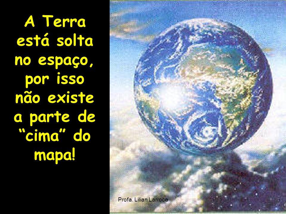 A Terra está solta no espaço, por isso não existe a parte de cima do mapa! Profa. Lilian Larroca