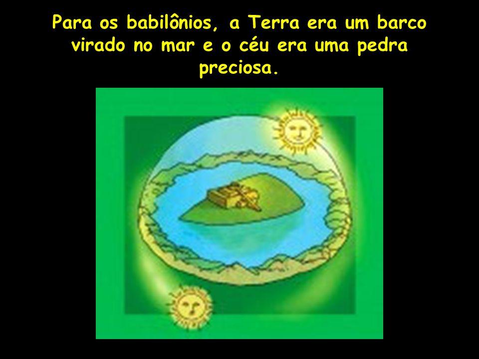 Para os babilônios, a Terra era um barco virado no mar e o céu era uma pedra preciosa. Profa. Lilian Larroca