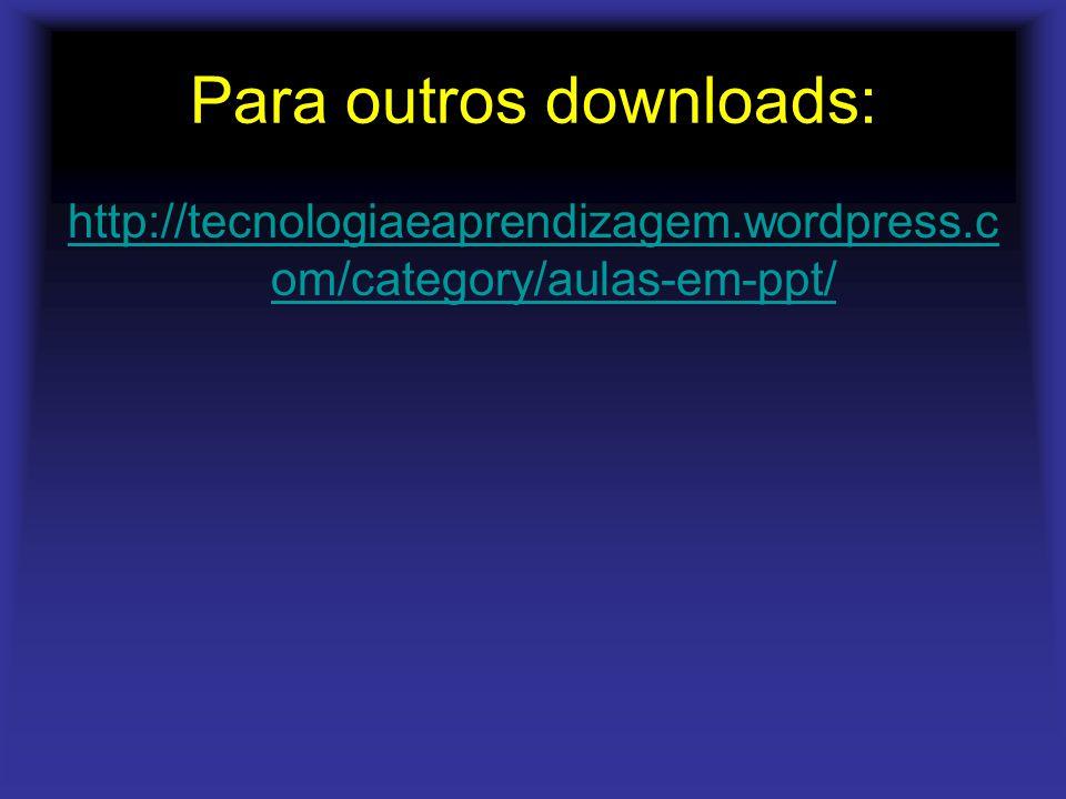 Para outros downloads: http://tecnologiaeaprendizagem.wordpress.c om/category/aulas-em-ppt/