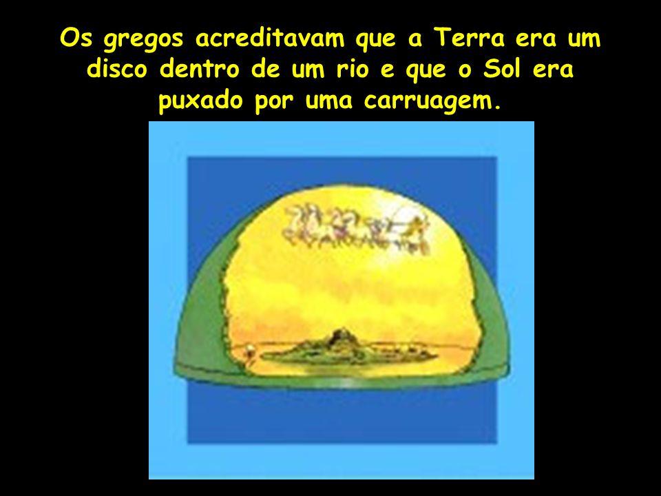 Os gregos acreditavam que a Terra era um disco dentro de um rio e que o Sol era puxado por uma carruagem. Profa. Lilian Larroca