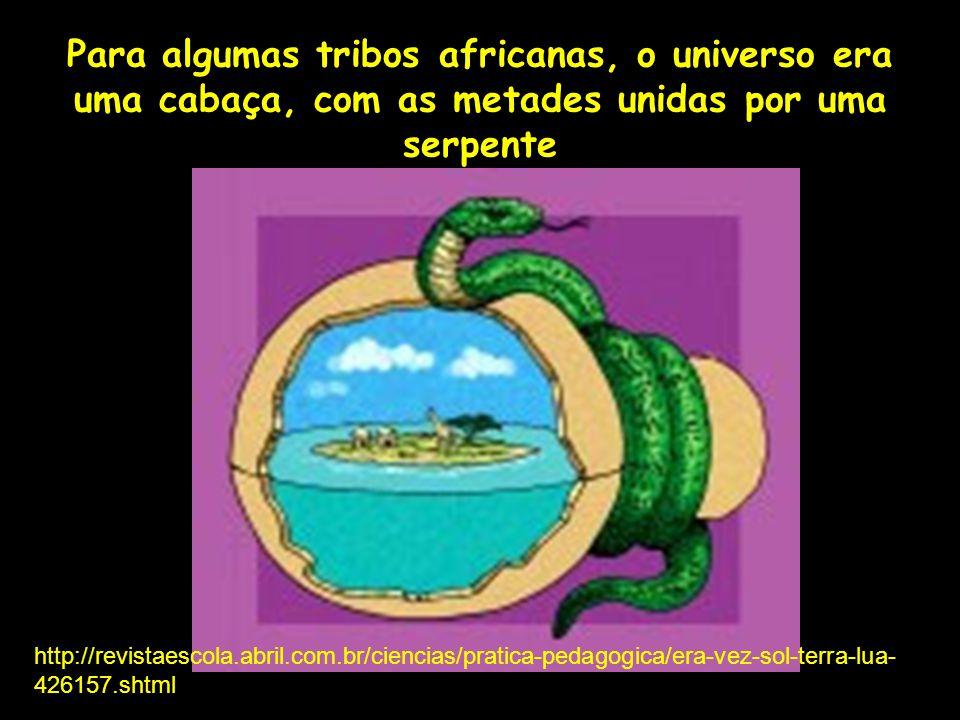 Para algumas tribos africanas, o universo era uma cabaça, com as metades unidas por uma serpente Profa. Lilian Larroca http://revistaescola.abril.com.