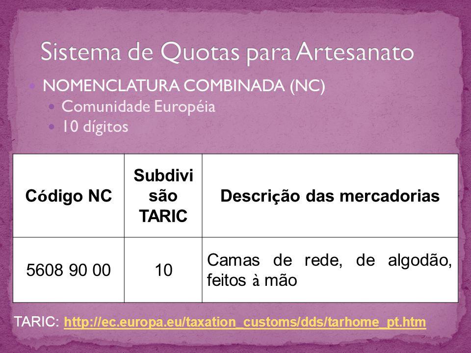 NOMENCLATURA COMBINADA (NC) Comunidade Européia 10 dígitos C ó digo NC Subdivi são TARIC Descri ç ão das mercadorias 5608 90 0010 Camas de rede, de algodão, feitos à mão TARIC: http://ec.europa.eu/taxation_customs/dds/tarhome_pt.htm http://ec.europa.eu/taxation_customs/dds/tarhome_pt.htm