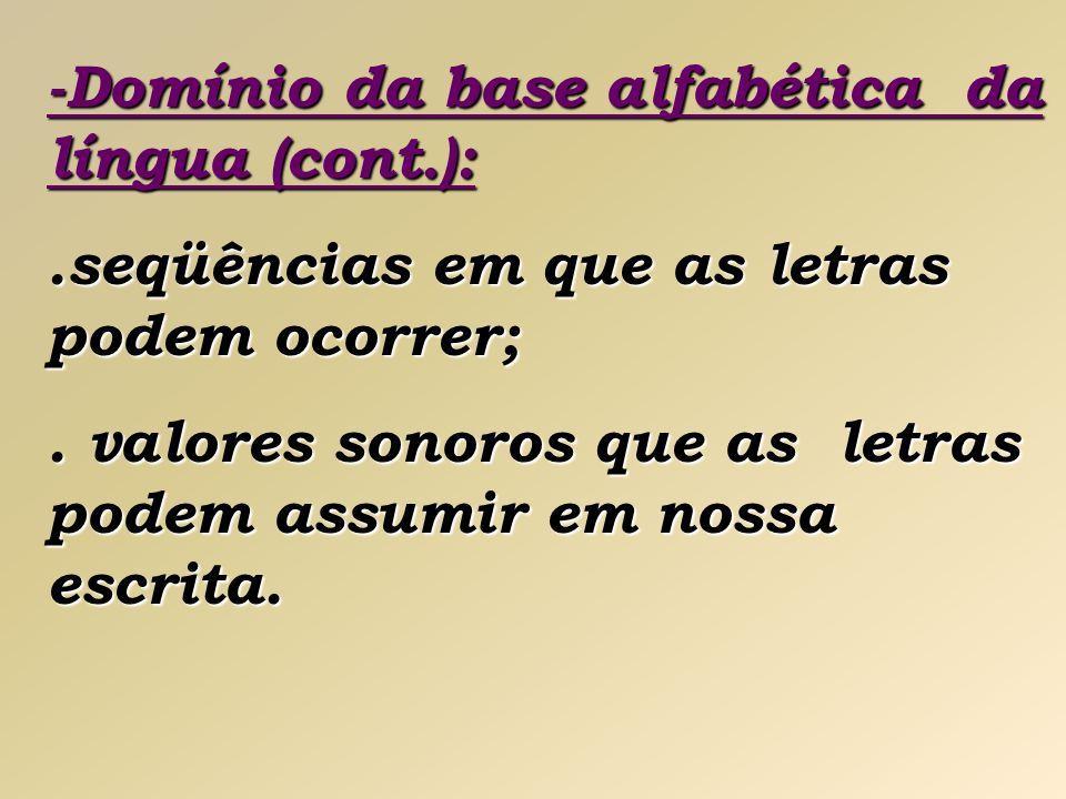 -Domínio da base alfabética da língua (cont.):.seqüências em que as letras podem ocorrer;. valores sonoros que as letras podem assumir em nossa escrit