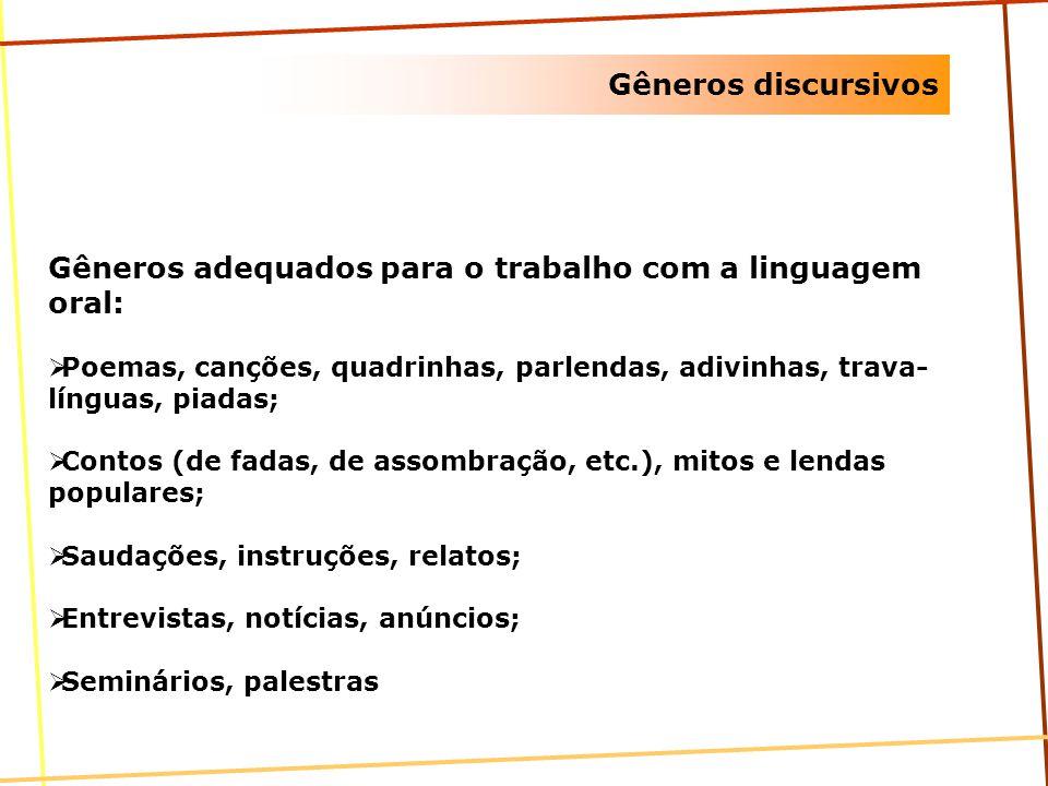 Gêneros discursivos Gêneros adequados para o trabalho com a linguagem oral: Poemas, canções, quadrinhas, parlendas, adivinhas, trava- línguas, piadas;